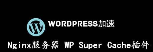 Nginx 服务器使用 WP Super Cache 静态缓存插件教程